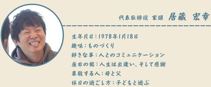 代表取締役 家頭 居藏 宏幸 生年月日:1978年1月18日 趣味:ものづくり 好きな事:人とのコミュニケーション 座右の銘:人生は出逢い、そして感謝 尊敬する人:母と父 休日の過ごし方:子どもと遊ぶ